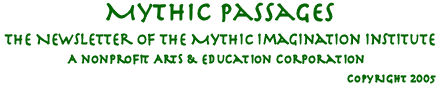Mythic Passages, the newsletter of the  Mythic Imagination Institute, a non-profit arts and education corporation